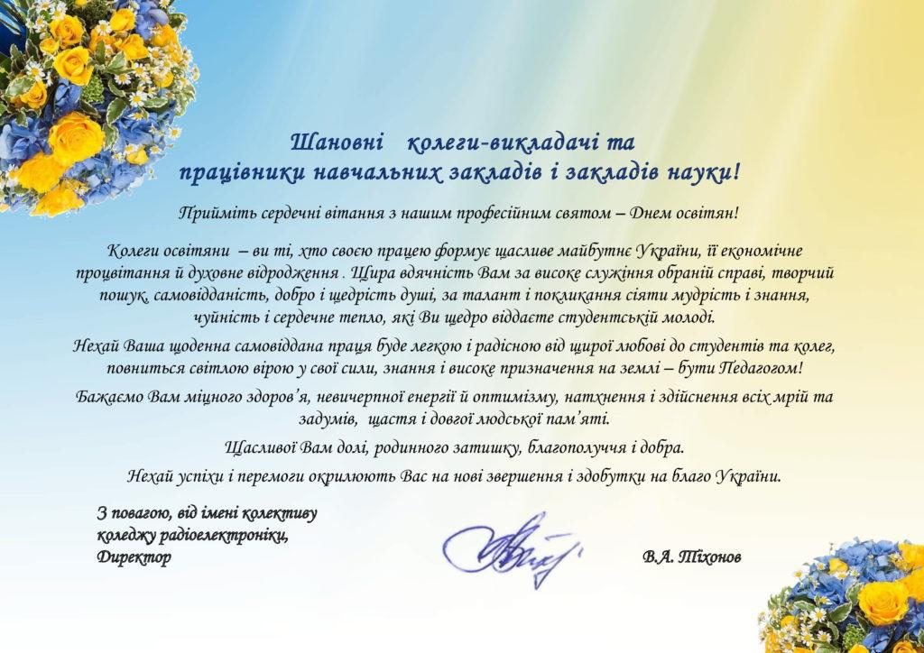 Шановні колеги-викладачі та працівники навчальних закладів і закладів науки!  Прийміть сердечні вітання з нашим професійним святом – Днем освітян!  Колеги освітяни – ви ті, хто своєю працею формує щасливе майбутнє України, її економічне процвітання й духовне відродження . Щира вдячність Вам за високе служіння обраній справі, творчий пошук, самовідданість, добро і щедрість душі, за талант і покликання сіяти мудрість і знання, чуйність і сердечне тепло, які Ви щедро віддаєте студентській молоді.  Нехай Ваша щоденна самовіддана праця буде легкою і радісною від щирої любові до студентів та колег, повниться світлою вірою у свої сили, знання і високе призначення на землі – бути Педагогом!  Бажаємо Вам міцного здоров'я, невичерпної енергії й оптимізму, натхнення і здійснення всіх мрій та задумів, щастя і довгої людської пам'яті. Щасливої Вам долі, родинного затишку, благополуччя і добра. Нехай успіхи і перемоги окрилюють Вас на нові звершення і здобутки на благо України.  З повагою, від імені колективу коледжу радіоелектроніки, Директор                                                         В.А. Тіхонов